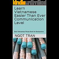 Learn Vietnamese Easier Than Ever Communication Level: Best Vietnamese Phrase Book for Backpackers