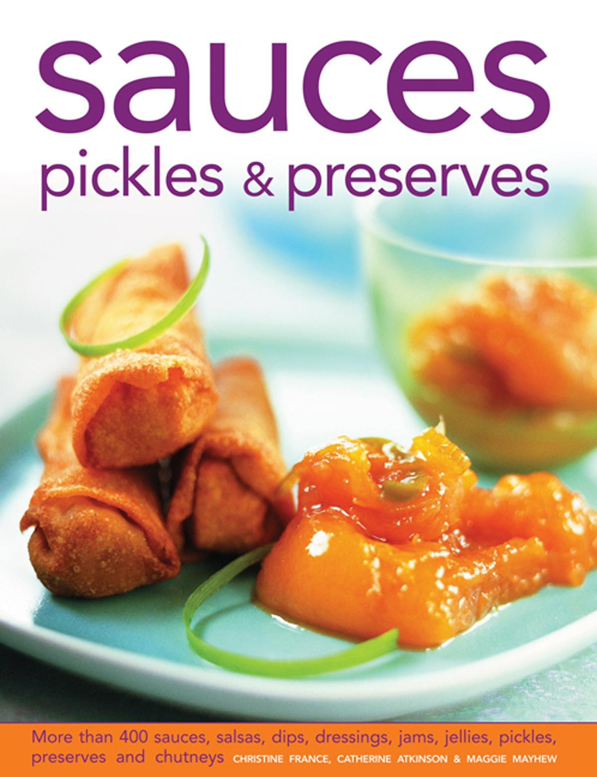 Sauces, Pickles & Preserves: More than 400 Sauces, Salsas, Dips, Dressings, Jams, Jellies, Pickles, Preserves and Chutneys: Christine France, ...
