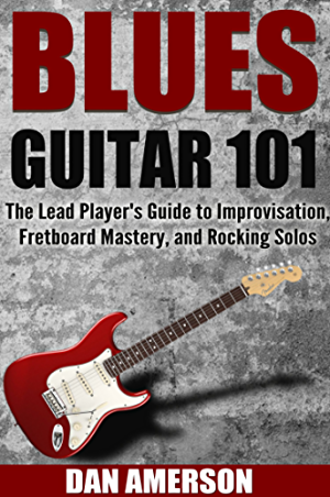 Blues Guitar 101: The Lead Player's Guide to Improvisation; Fretboard Mastery; and Rocking Solos (Guitar Technique; Improvisation; Scales; Mastery Book 2)