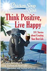 Chicken Soup for the Soul: Think Positive, Live Happy: 101 Stories about Creating Your Best Life Kindle Edition