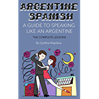 Argentine Spanish: A Guide to Speaking Like an Argentine: The Complete Lessons