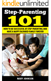 Step Parenting 101: How to Be Successful at Step Parenting and Have a Happy Blended Family Forever (Step Parenting and The Blended Family)