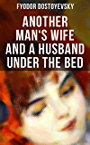 ANOTHER MAN'S WIFE AND A HUSBAND UNDER THE BED: A Humorous Love Triangle (by the author of Crime and Punishment, The…