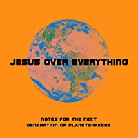 Jesus over Everything: Notes for The Next Generation of Planetshakers