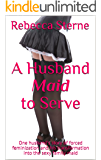 A Husband Maid to Serve: One husband's story of forced feminization and his transformation into the sexy family maid