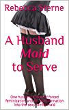 A Husband Maid to Serve: One husband's story of forced feminization and his transformation into the sexy family maid (English Edition)