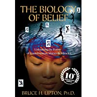 The Biology of Belief 10th Anniversary Edition: Unleashing the Power of Consciousness...
