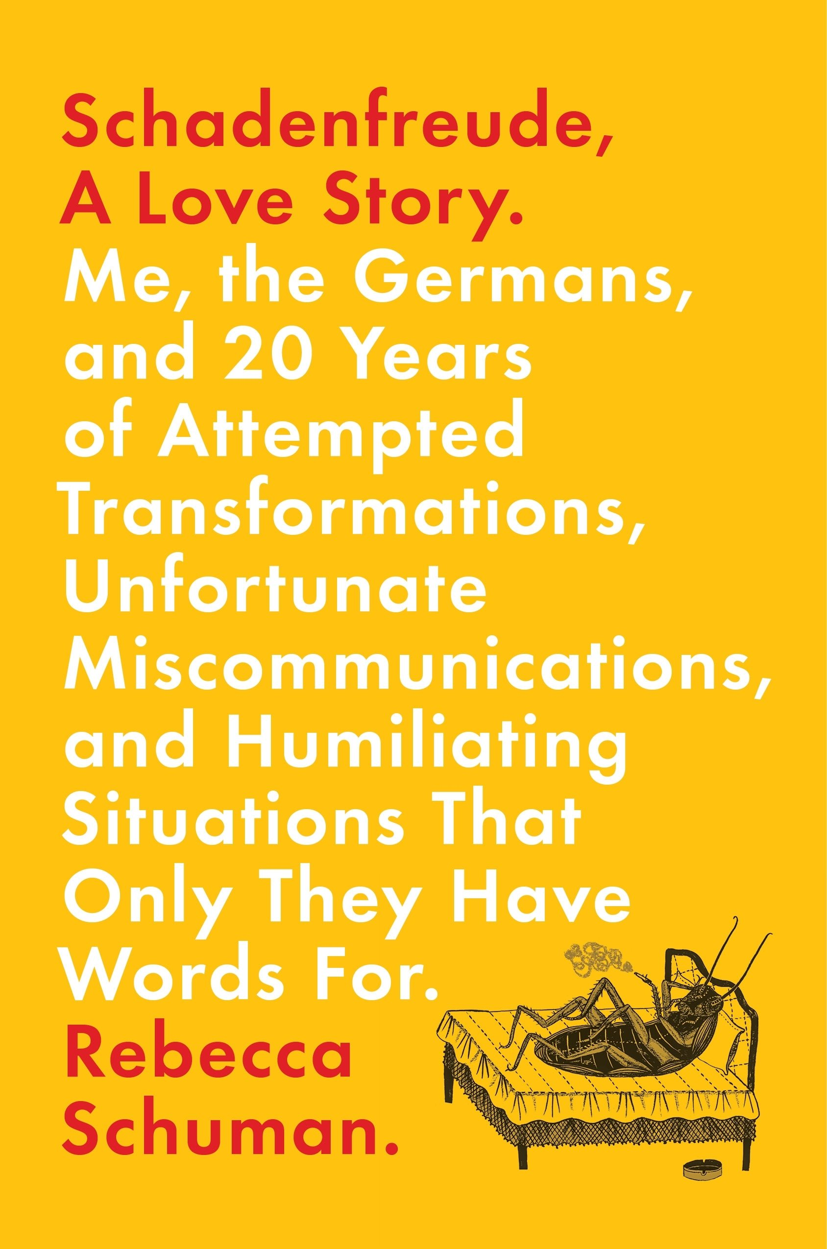 Schadenfreude, A Love Story: Me, the Germans, and 20 Years of Attempted  Transformations, Unfortunate Miscommunications, and Humiliating Situations  That Only ...