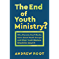 The End of Youth Ministry? (Theology for the Life of the World): Why Parents Don't Really Care about Youth Groups and What Youth Workers Should Do about It
