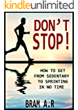 DON'T STOP!: How to Get From Sedentary to Sprinting in No Time (English Edition)
