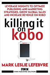 Killing It On Kobo: Leverage Insights to Optimize Publishing and Marketing Strategies, Grow Your Global Sales and Increase Revenue on Kobo (Stark Publishing Solutions Book 2) Kindle Edition