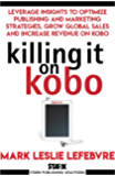 Killing It On Kobo: Leverage Insights to Optimize Publishing and Marketing Strategies, Grow Your Global Sales and…