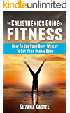 The Calisthenics Guide To Fitness: How To Use Your Body Weight To Get Your Dream Body