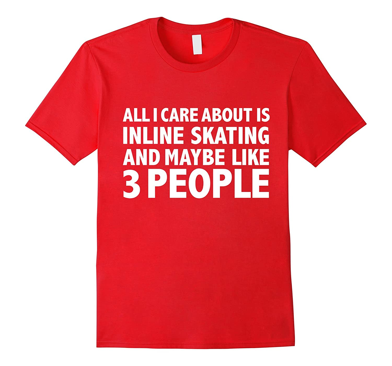 All I care about is Inline Skating and 3 people t-shirt gift-Art