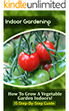 Indoor Gardening: How To Grow A Vegetable Garden Indoors! (15 Step-By-Step Guide) (English Edition)