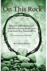 On This Rock: Discover What People Said and Believed about Jesus Christ in the Early New Testament Era Kindle Edition