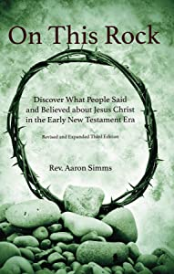 On This Rock: Discover What People Said and Believed about Jesus Christ in the Early New Testament Era