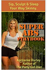 SUPER ABS PLAYBOOK - Your Sexy Abs Diet & Workout Game-Plan to Sip, Sculpt & Sleep Your Way Skinny. (Party Girl Diet Series 3) Kindle Edition