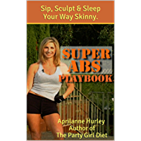 SUPER ABS PLAYBOOK - Your Sexy Abs Diet & Workout Game-Plan to Sip, Sculpt & Sleep Your Way Skinny. (Party Girl Diet Series 3) (English Edition)