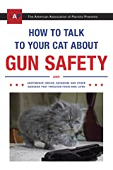 How to Talk to Your Cat About Gun Safety: And Abstinence, Drugs, Satanism, and Other Dangers That Threaten Their Nine Lives Kindle Edition
