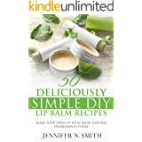 Lip Balm: 50 Deliciously Simple DIY Lip Balm Recipes: Make Your Own Lip Balm From Natural Ingredients Today (Easy Hobbies for