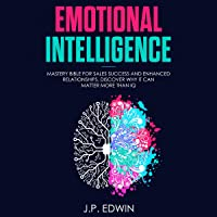 Emotional Intelligence: Mastery Bible for Sales Success and Enhanced Relationships, Discover Why it Can Matter More Than IQ