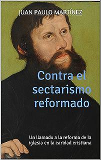 Contra el sectarismo reformado: Un llamado a la reforma de la iglesia en la caridad