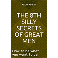 The 8th Silly Secrets Of Great Men: How to be what you want to be (English Edition)
