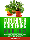 Container Gardening Made Easy - How to Grow Vegetables, Flowers, Herbs and Even Trees in Containers (English Edition)
