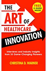 The Art of Healthcare Innovation: Interviews and Industry Insights from 35 Game-Changing Pioneers Kindle Edition