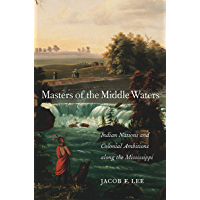 Masters of the Middle Waters: Indian Nations and Colonial Ambitions along the Mississippi