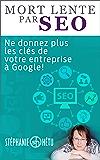 Mort lente par SEO: Ne donnez plus les clés de votre entreprise à Google (French Edition)
