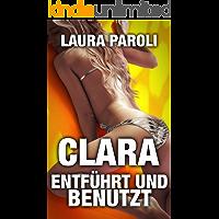 Clara - Entführt und Benutzt (Erotik ab 18 unzensiert, tabulose Sexgeschichten ab 18, Sex Erotik Deutsch)