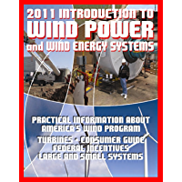 2011 Introduction to Wind Power and Wind Energy Systems: Practical Information about America's Wind Program, Turbines, Consumer Guide, Federal Incentives, Large and Small Systems (English Edition)