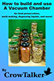 How to build and use a Vacuum Chamber: for food preservation, mold making, degassing liquids, and more! (English Edition)