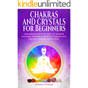 Chakras and Crystals for Beginners: Two Manuscripts on how to improve and heal yourself through Chakras and Crystals…