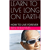 LEARN TO LIVE LONG ON EARTH: HOW TO LIVE FOREVER (English Edition)