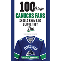 100 Things Canucks Fans Should Know & Do Before They Die (100 Things...Fans Should Know)