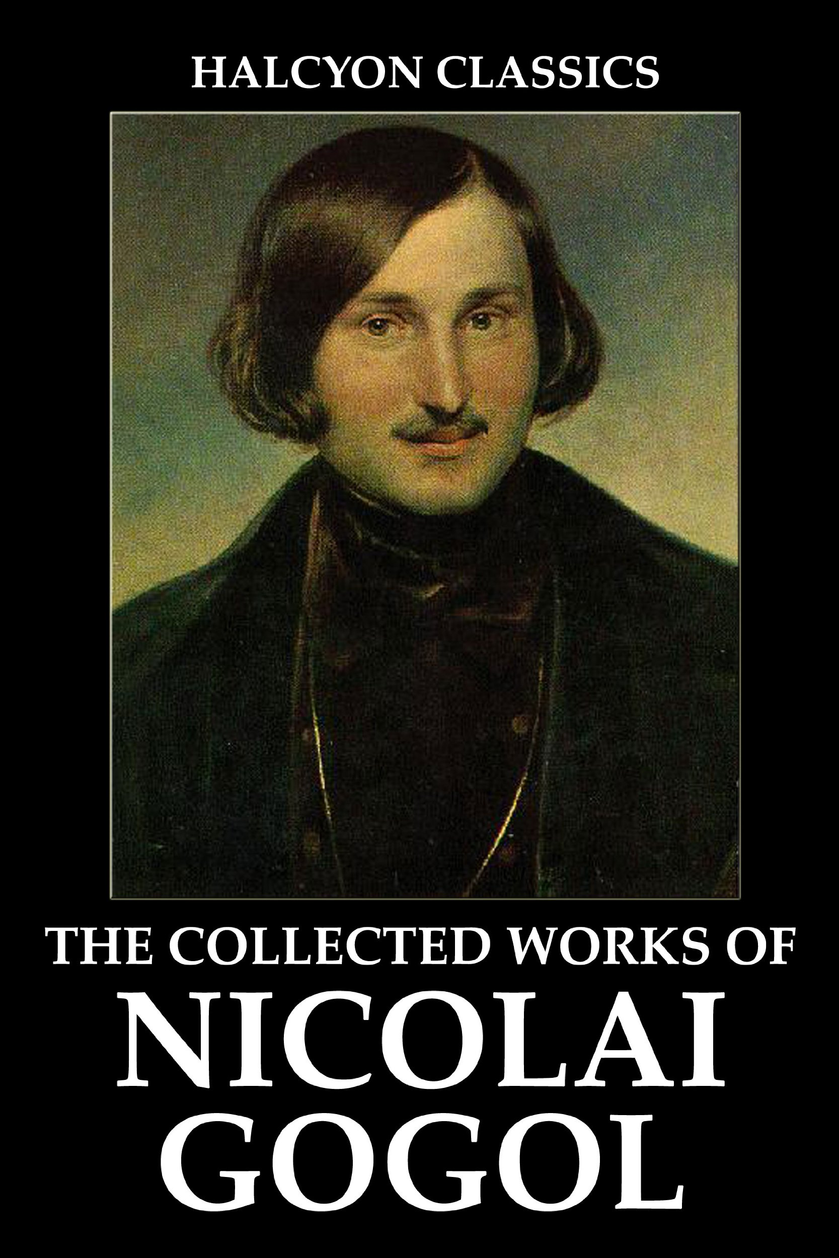 The Collected Works of Nicolai Gogol (Unexpurgated Edition) (Halcyon Classics) (English Edition)