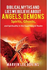 Biblical Myths and Lies We Believe about Angels, Demons, Spirits, Ghosts, and Spirituality in the Supernatural Realm Kindle Edition