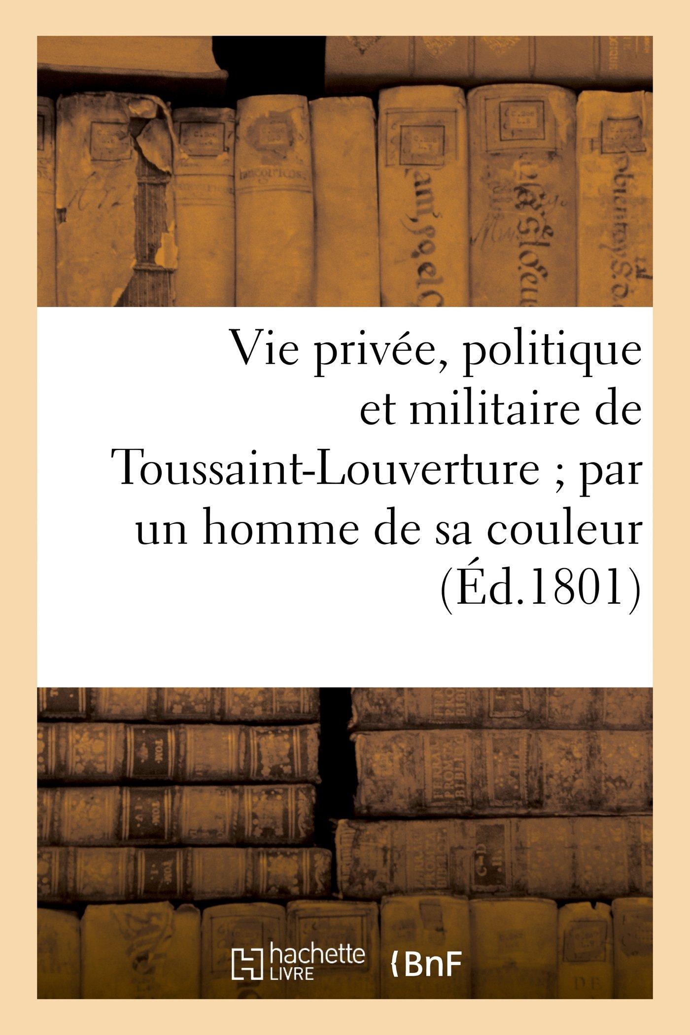 Vie Privee, Politique Et Militaire de Toussaint-Louverture; Par Un Homme de Sa Couleur (Litterature) (French Edition) ebook