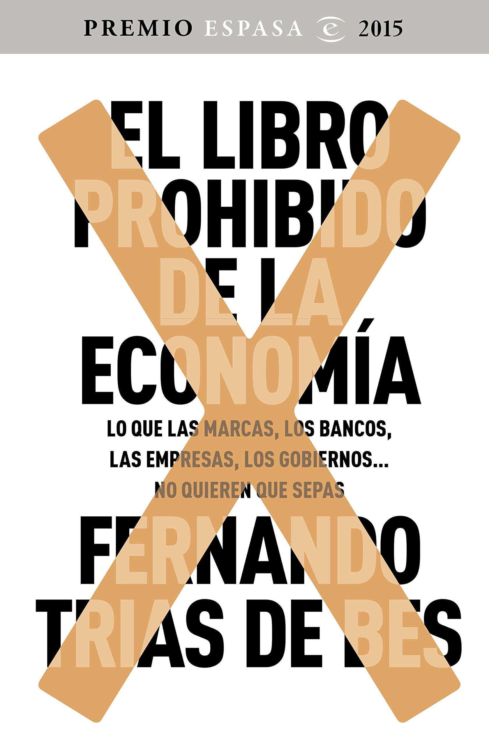El libro prohibido de la economía: Ganador Premio Espasa 2015. Lo que las marcas, los bancos, las empresas, los gobiernos... no quieren que sepas (FUERA DE COLECCIÓN Y ONE SHOT) Tapa blanda – 27 oct 2015 Fernando Trías de Bes 8467045531 Political economy