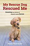 My Rescue Dog Rescued Me: Amazing True Stories of Adopted Canine Heroes (English Edition)