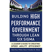 Building High Performance Government Through Lean Six Sigma:  A Leader's Guide to Creating Speed, Agility, and Efficiency