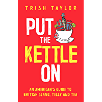Put The Kettle On: An American's Guide to British Slang, Telly and Tea (English Edition)