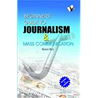 Beginners' Guide To Journalism & Mass Communication: Effective Guide To Write Well, Influence People and Remain In News