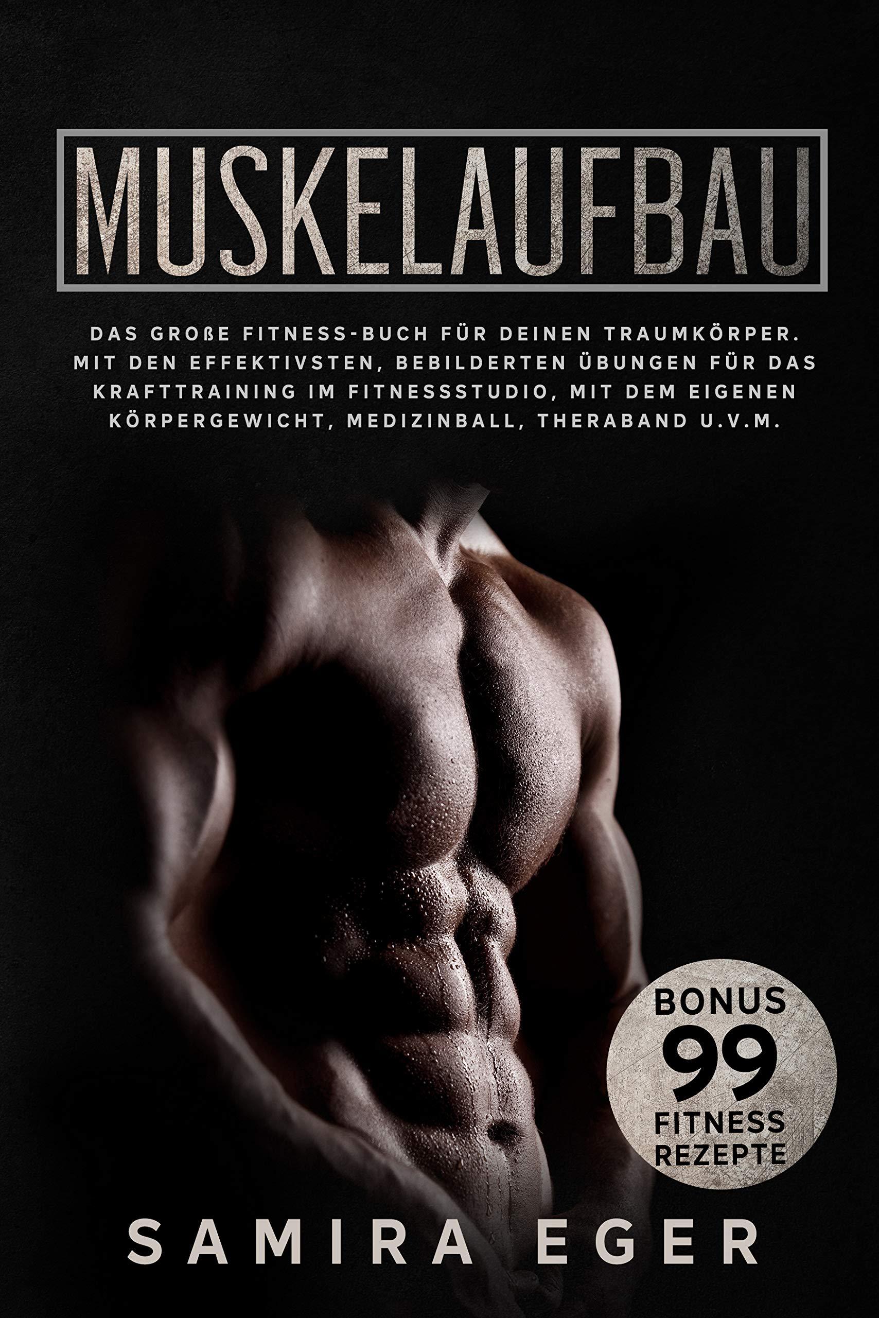Muskelaufbau: Das große Fitness Buch für deinen Traumkörper. Mit den effektivsten bebilderten Übungen für das Krafttraining! BONUS: 99 geniale Fitness Rezepte