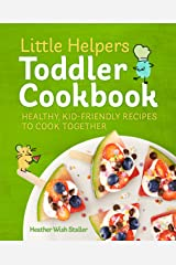 Little Helpers Toddler Cookbook: Healthy, Kid-Friendly Recipes to Cook Together Kindle Edition