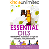 Essential Oils: Unleash the Power of Essential Oils for Weight Loss, Aromatherapy, Beauty, and Stress Relief (Essential Oils and Aromatherapy - Healing Recipes, Beginners, Aromatics)