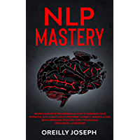NLP MASTERY: Neuro-Linguistic Programming, How to maximize your potential and learn how to program yourself…
